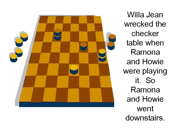 Willa Jean wrecked the checker table when Ramona and Howie were playing it. So