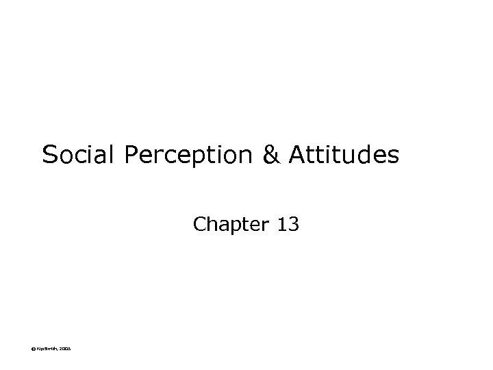Social Perception & Attitudes Chapter 13 © Kip Smith, 2003