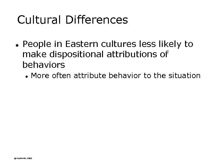 Cultural Differences l People in Eastern cultures less likely to make dispositional attributions of