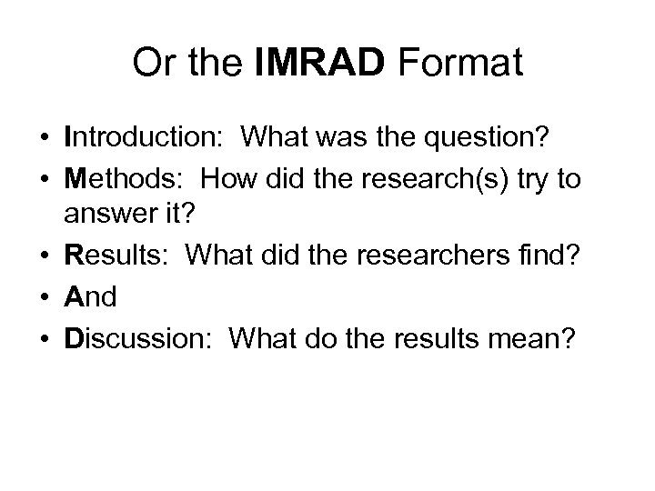 Or the IMRAD Format • Introduction: What was the question? • Methods: How did