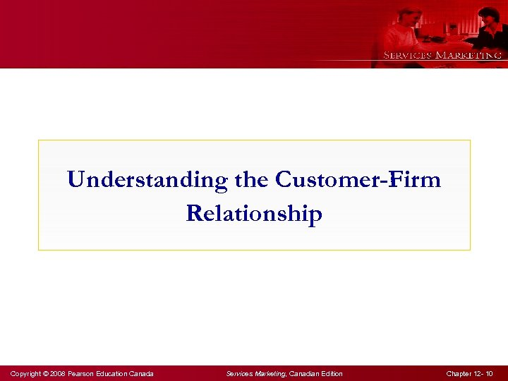 Understanding the Customer-Firm Relationship Copyright © 2008 Pearson Education Canada Services Marketing, Canadian Edition