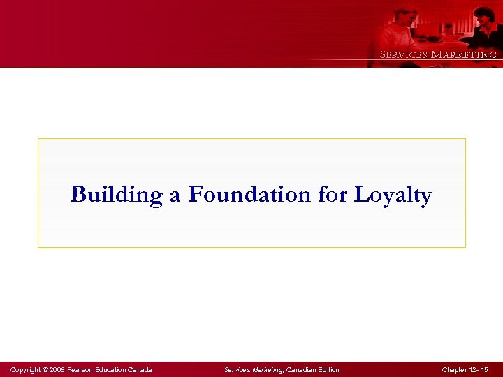 Building a Foundation for Loyalty Copyright © 2008 Pearson Education Canada Services Marketing, Canadian
