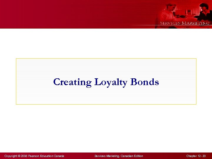 Creating Loyalty Bonds Copyright © 2008 Pearson Education Canada Services Marketing, Canadian Edition Chapter