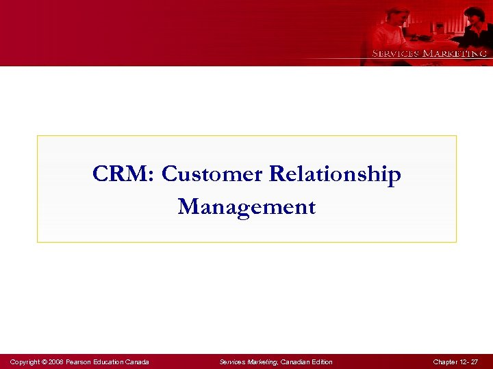 CRM: Customer Relationship Management Copyright © 2008 Pearson Education Canada Services Marketing, Canadian Edition