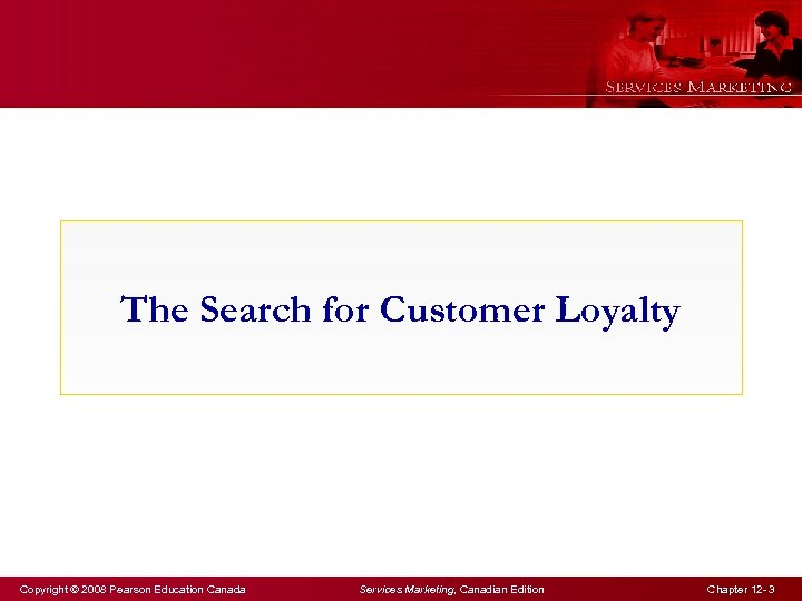 The Search for Customer Loyalty Copyright © 2008 Pearson Education Canada Services Marketing, Canadian