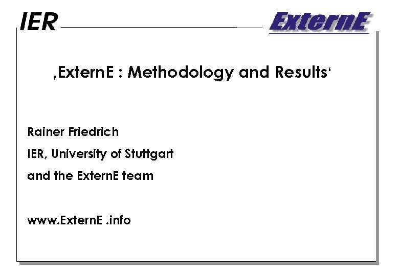 'Extern. E : Methodology and Results' Rainer Friedrich IER, University of Stuttgart and the