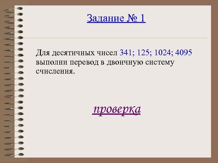 Задание № 1 Для десятичных чисел 341; 125; 1024; 4095 выполни перевод в двоичную