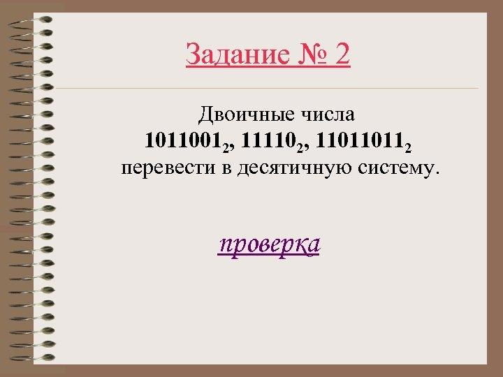 Задание № 2 Двоичные числа 10110012, 111102, 110110112 перевести в десятичную систему. проверка