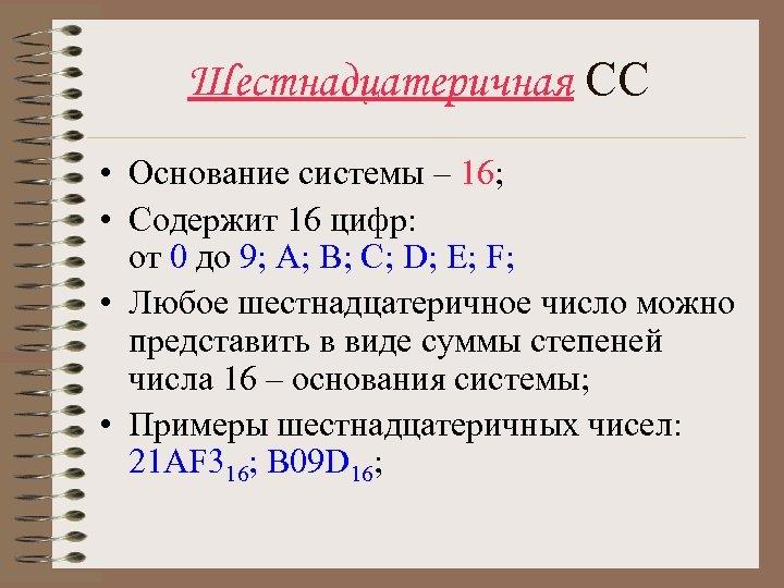 Шестнадцатеричная СС • Основание системы – 16; • Содержит 16 цифр: от 0 до