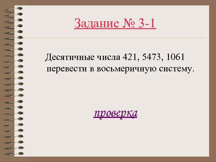 Задание № 3 -1 Десятичные числа 421, 5473, 1061 перевести в восьмеричную систему. проверка