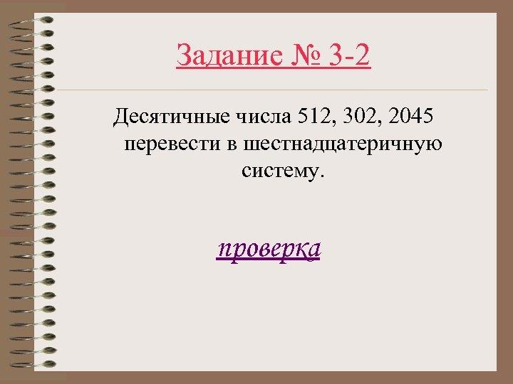 Задание № 3 -2 Десятичные числа 512, 302, 2045 перевести в шестнадцатеричную систему. проверка