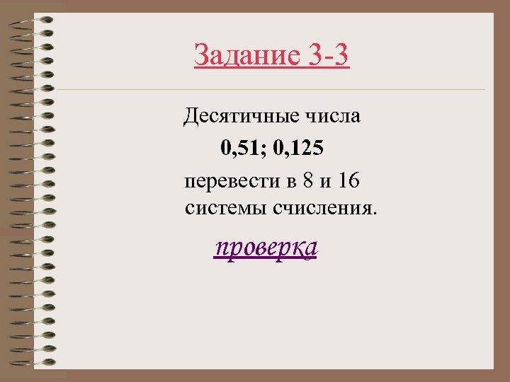 Задание 3 -3 Десятичные числа 0, 51; 0, 125 перевести в 8 и 16