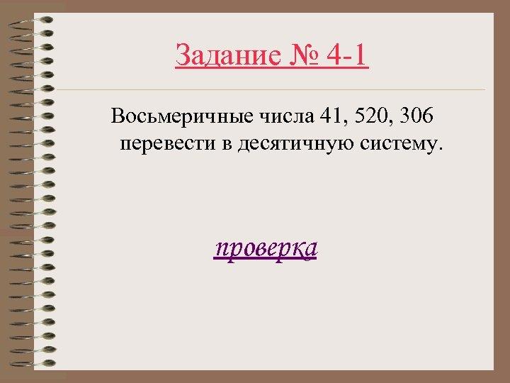 Задание № 4 -1 Восьмеричные числа 41, 520, 306 перевести в десятичную систему. проверка