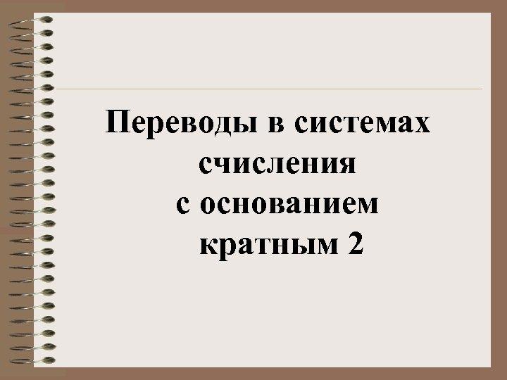 Переводы в системах счисления с основанием кратным 2