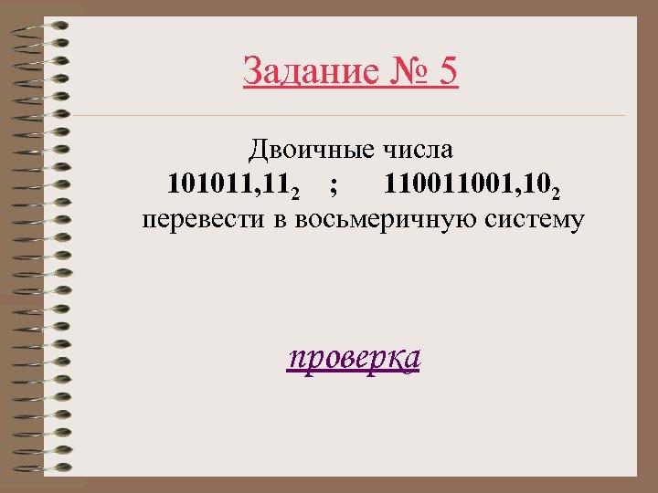 Задание № 5 Двоичные числа 101011, 112 ; 11001, 102 перевести в восьмеричную систему