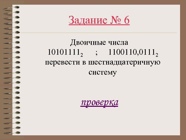 Задание № 6 Двоичные числа 101011112 ; 1100110, 01112 перевести в шестнадцатеричную систему проверка