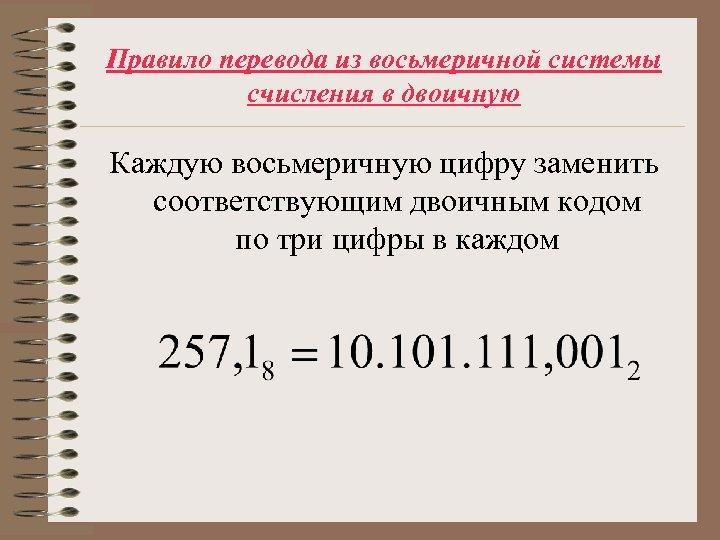 Правило перевода из восьмеричной системы счисления в двоичную Каждую восьмеричную цифру заменить соответствующим двоичным
