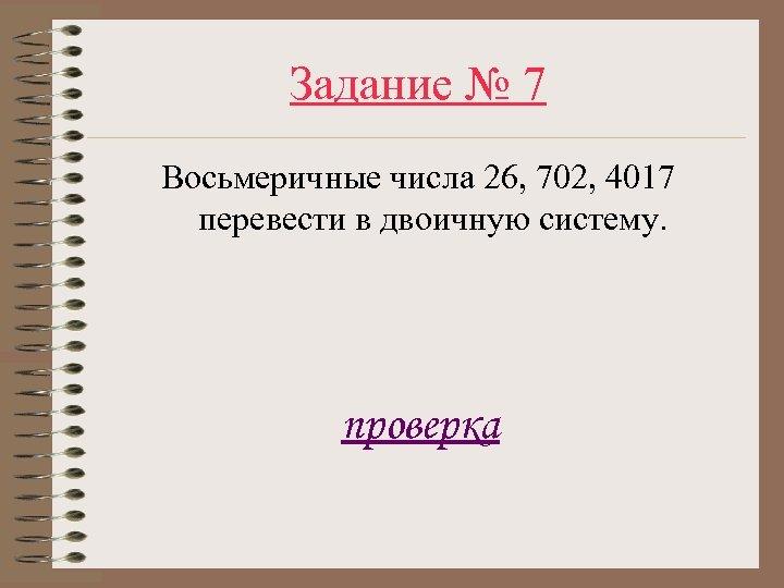 Задание № 7 Восьмеричные числа 26, 702, 4017 перевести в двоичную систему. проверка