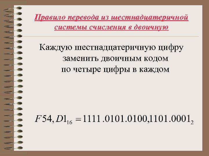 Правило перевода из шестнадцатеричной системы счисления в двоичную Каждую шестнадцатеричную цифру заменить двоичным кодом