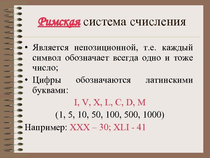 Римская система счисления • Является непозиционной, т. е. каждый символ обозначает всегда одно и