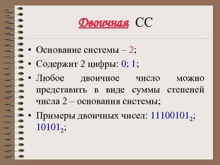 Двоичная СС • Основание системы – 2; • Содержит 2 цифры: 0; 1; •