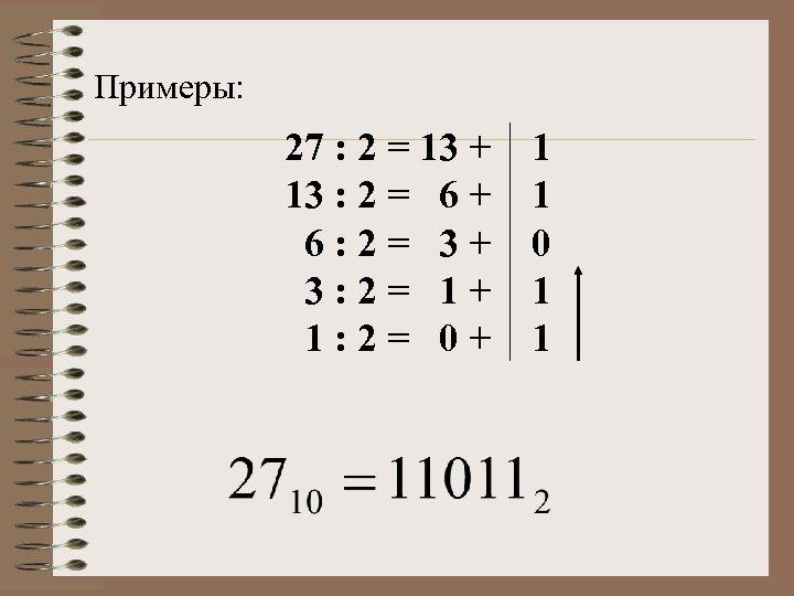 Примеры: 27 : 2 = 13 + 1 13 : 2 = 6 +