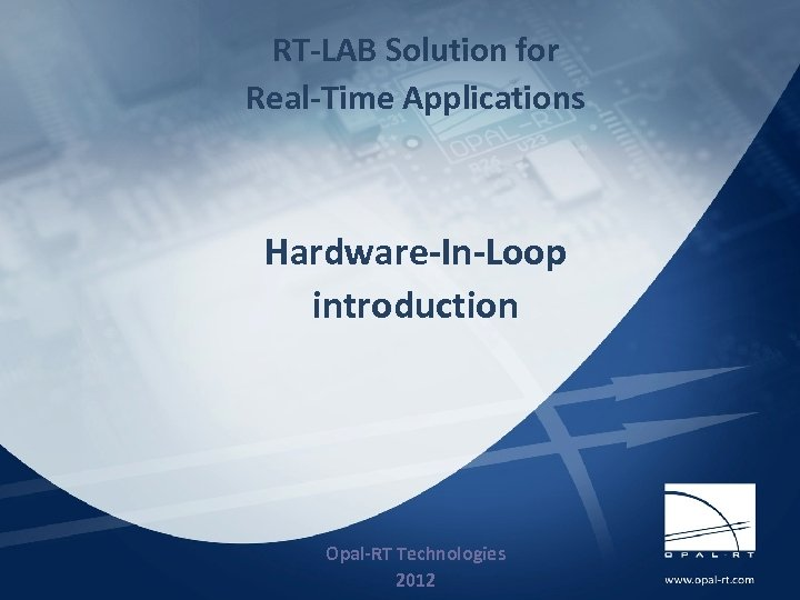 RT-LAB Solution for Real-Time Applications Hardware-In-Loop introduction 3/20/09 Opal-RT Technologies 2012 1