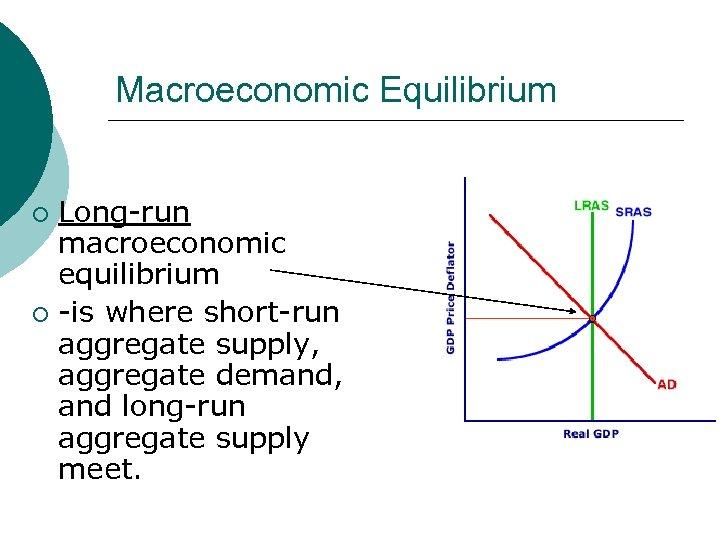 Macroeconomic Equilibrium Long-run macroeconomic equilibrium ¡ -is where short-run aggregate supply, aggregate demand, and