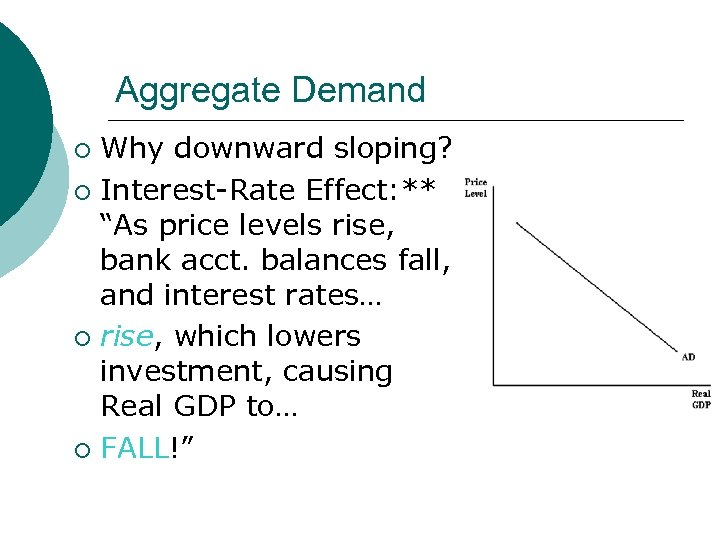 """Aggregate Demand Why downward sloping? ¡ Interest-Rate Effect: ** """"As price levels rise, bank"""