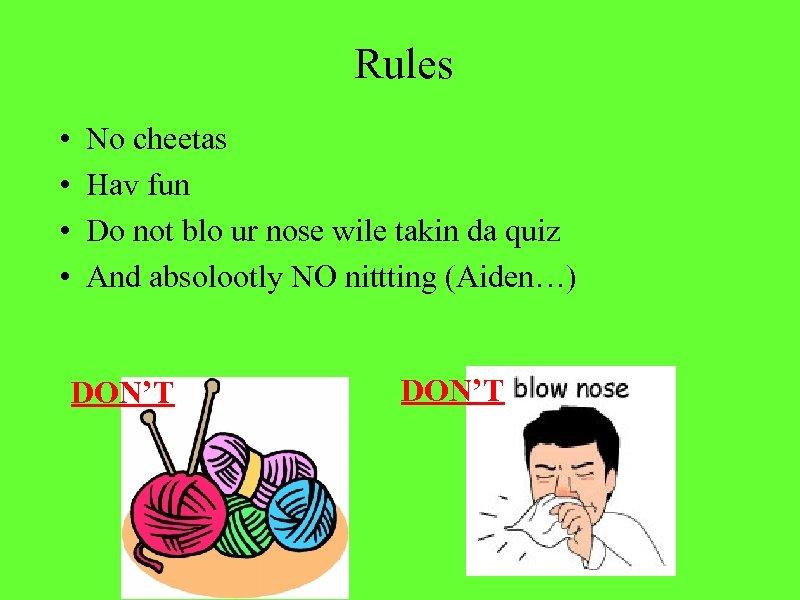 Rules • • No cheetas Hav fun Do not blo ur nose wile takin