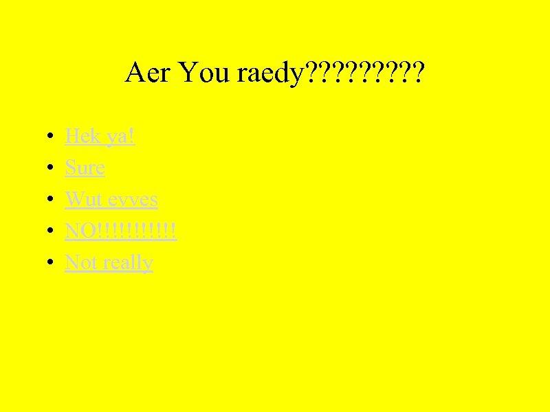 Aer You raedy? ? ? ? ? • • • Hek ya! Sure Wut