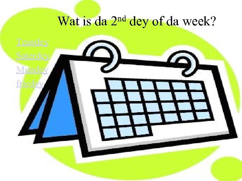 Wat is da Teusdey Saterdey Mundey friedey nd 2 dey of da week?