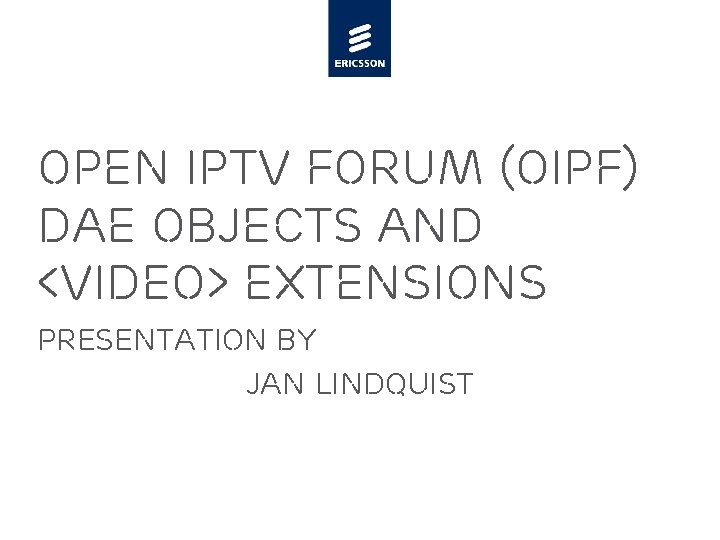 Open IPTV Forum (OIPF) DAE Objects and <video> extensions Presentation by Jan Lindquist