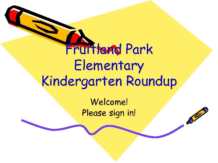 Fruitland Park Elementary Kindergarten Roundup Welcome! Please sign in!