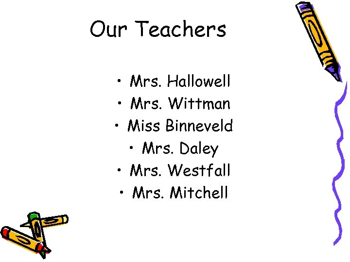 Our Teachers • Mrs. Hallowell • Mrs. Wittman • Miss Binneveld • Mrs. Daley