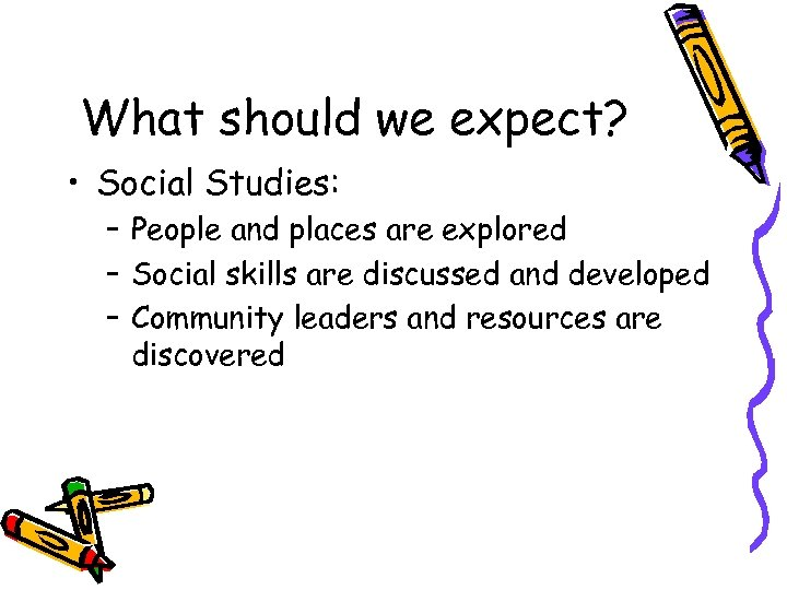 What should we expect? • Social Studies: – People and places are explored –