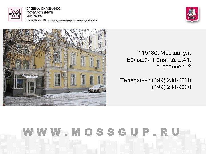 119180, Москва, ул. Большая Полянка, д. 41, строение 1 -2 Телефоны: (499) 238 -8888