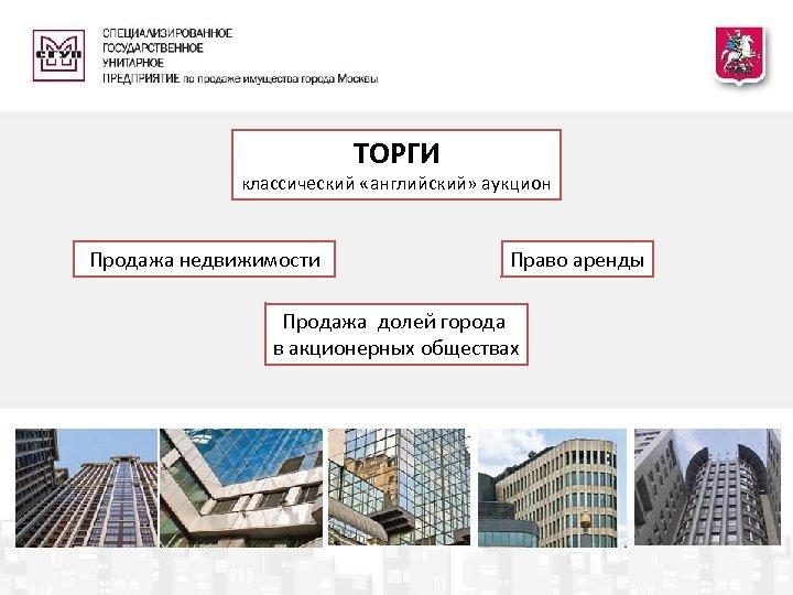 ТОРГИ классический «английский» аукцион Продажа недвижимости Право аренды Продажа долей города в акционерных
