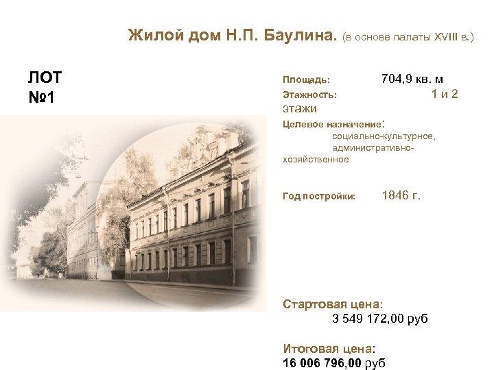 Жилой дом Н. П. Баулина. (в основе палаты XVIII в. ) ЛОТ № 1