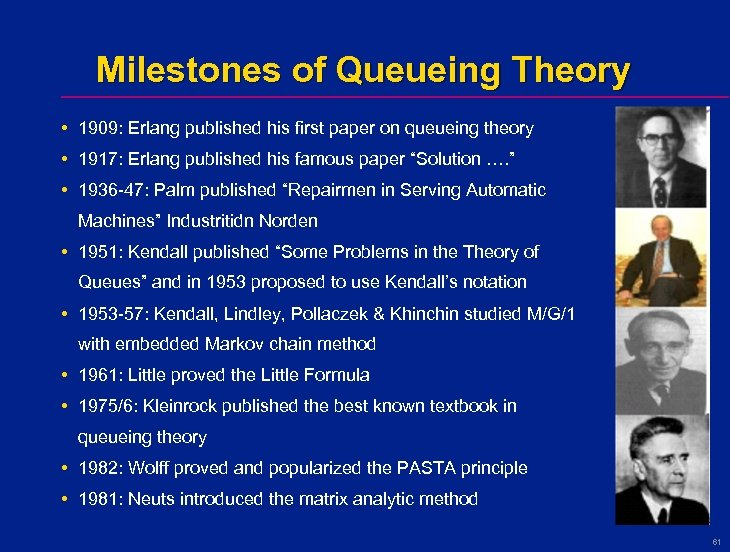 Milestones of Queueing Theory • 1909: Erlang published his first paper on queueing theory