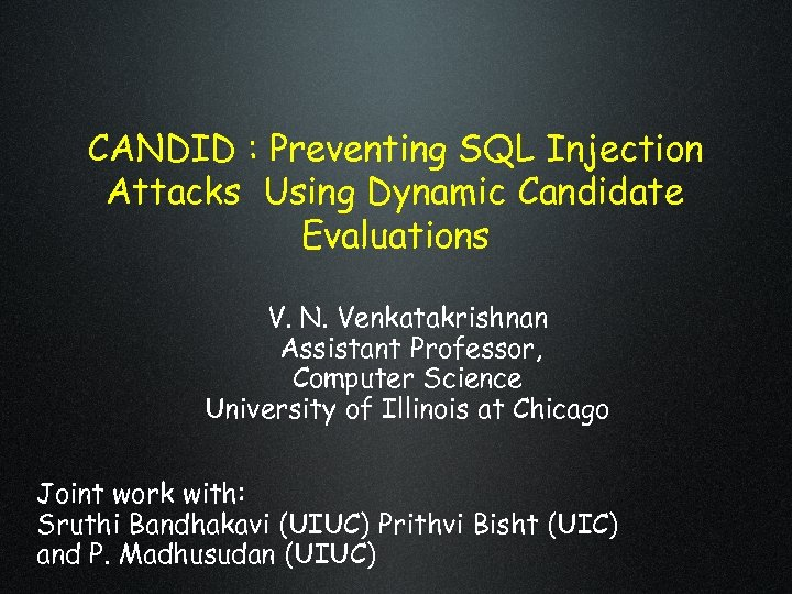 CANDID : Preventing SQL Injection Attacks Using Dynamic Candidate Evaluations V. N. Venkatakrishnan Assistant