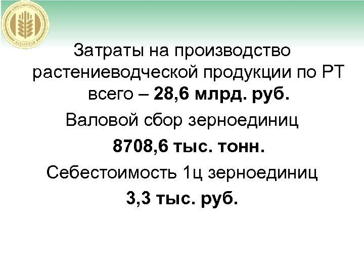 Затраты на производство растениеводческой продукции по РТ всего – 28, 6 млрд. руб. Валовой