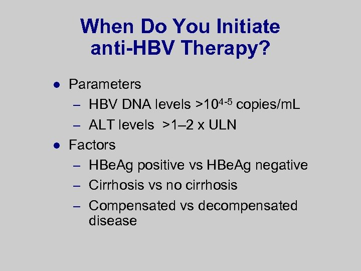 When Do You Initiate anti-HBV Therapy? l l Parameters – HBV DNA levels >104