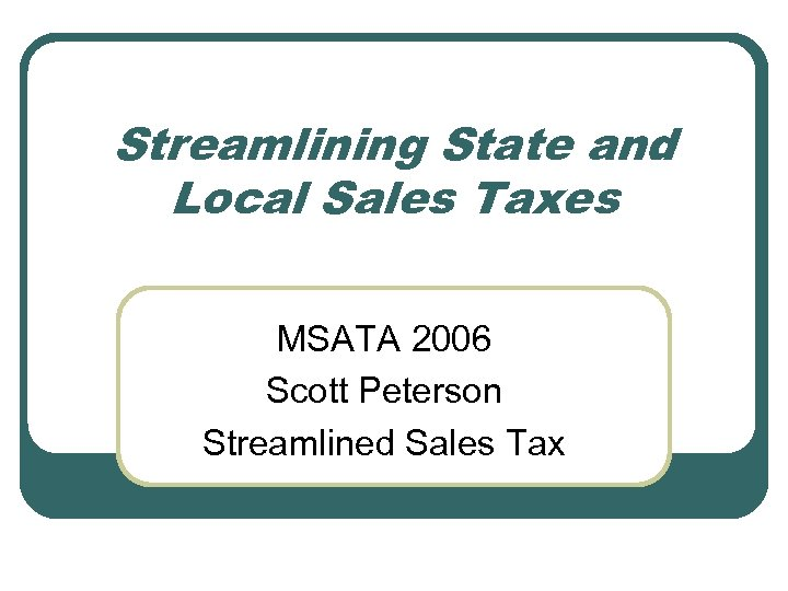 Streamlining State and Local Sales Taxes MSATA 2006 Scott Peterson Streamlined Sales Tax
