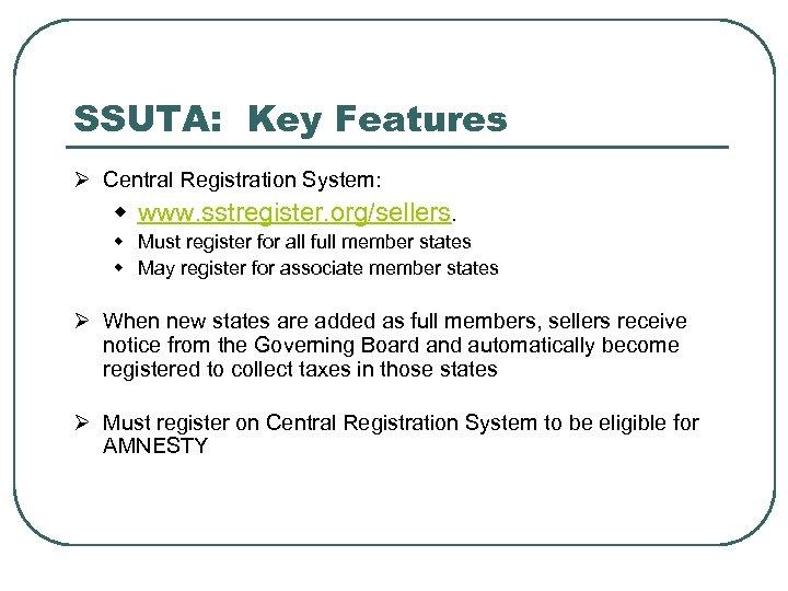 SSUTA: Key Features Ø Central Registration System: w www. sstregister. org/sellers. w Must register