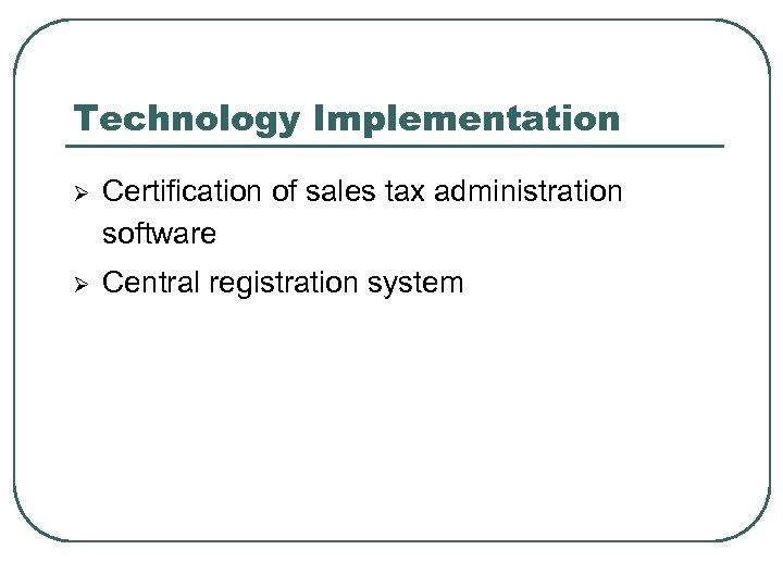 Technology Implementation Ø Certification of sales tax administration software Ø Central registration system