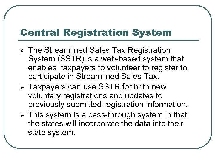 Central Registration System Ø Ø Ø The Streamlined Sales Tax Registration System (SSTR) is