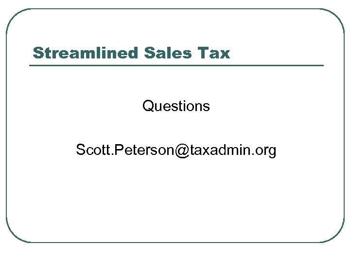 Streamlined Sales Tax Questions Scott. Peterson@taxadmin. org