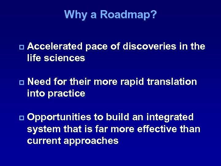 Why a Roadmap? p Accelerated pace of discoveries in the life sciences p Need