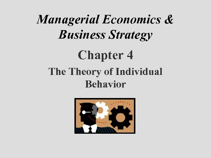 Managerial Economics & Business Strategy Chapter 4 Theory of Individual Behavior